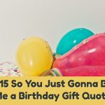 So You Just Gonna Bring Me a Birthday Gift Quote