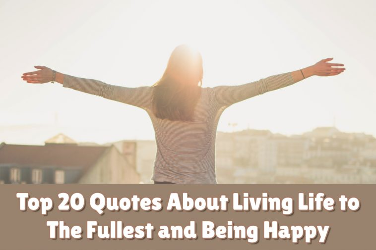 Top 20 Quotes About Living Life to The Fullest and Being Happy